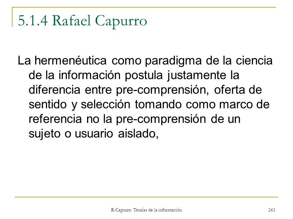 R.Capurro: Teorías de la información 261 5.1.4 Rafael Capurro La hermenéutica como paradigma de la ciencia de la información postula justamente la dif