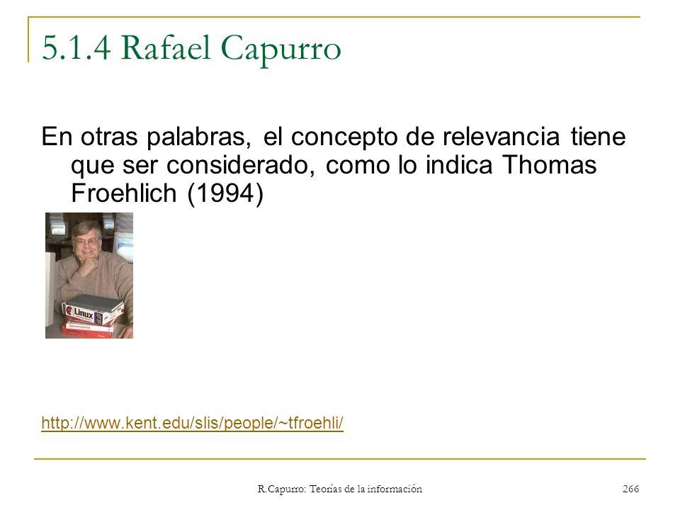 R.Capurro: Teorías de la información 266 5.1.4 Rafael Capurro En otras palabras, el concepto de relevancia tiene que ser considerado, como lo indica T