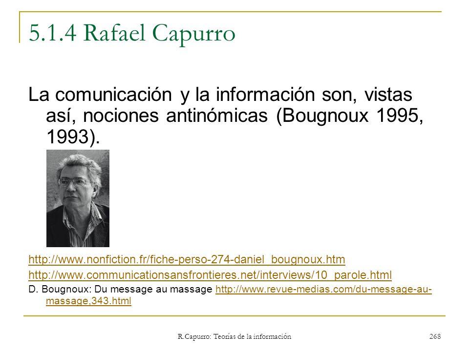 R.Capurro: Teorías de la información 268 5.1.4 Rafael Capurro La comunicación y la información son, vistas así, nociones antinómicas (Bougnoux 1995, 1