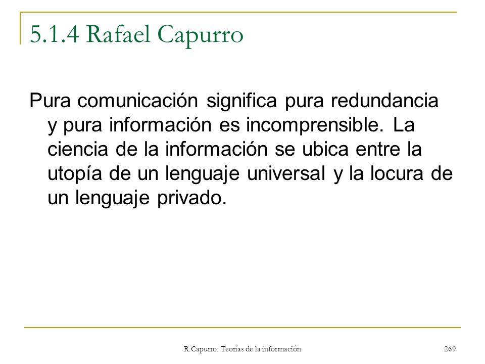 R.Capurro: Teorías de la información 269 5.1.4 Rafael Capurro Pura comunicación significa pura redundancia y pura información es incomprensible. La ci