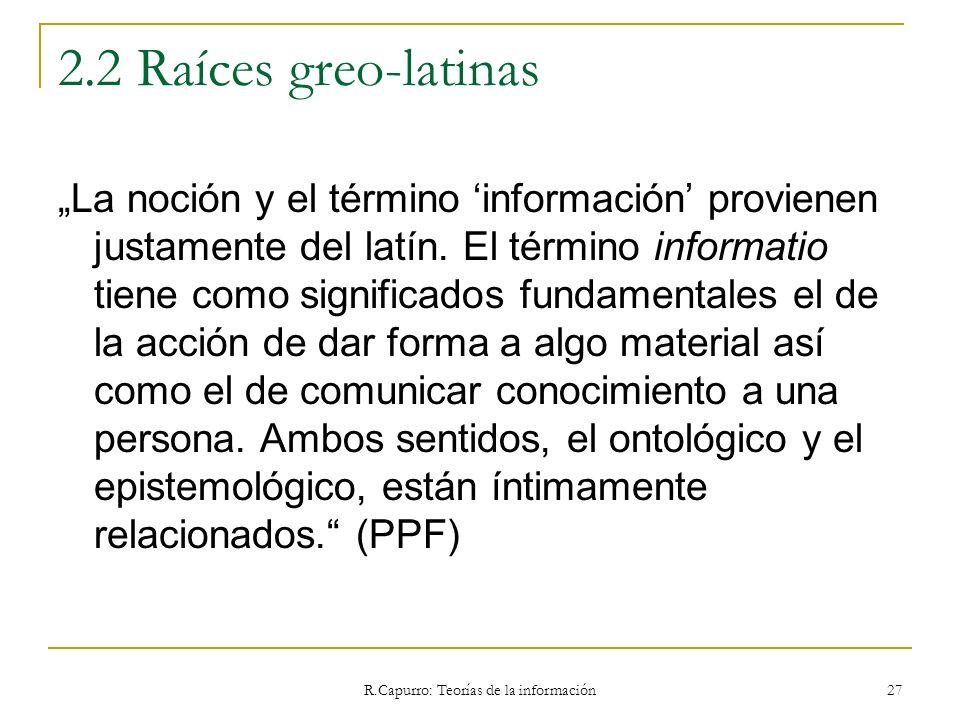 R.Capurro: Teorías de la información 27 2.2 Raíces greo-latinas La noción y el término información provienen justamente del latín. El término informat