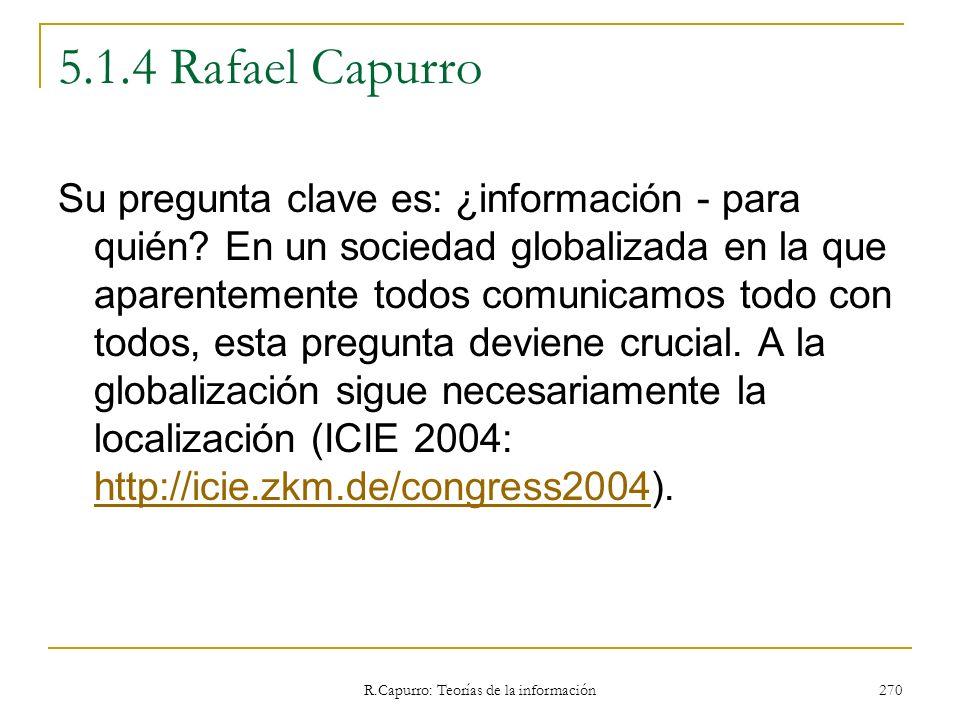 R.Capurro: Teorías de la información 270 5.1.4 Rafael Capurro Su pregunta clave es: ¿información - para quién? En un sociedad globalizada en la que ap
