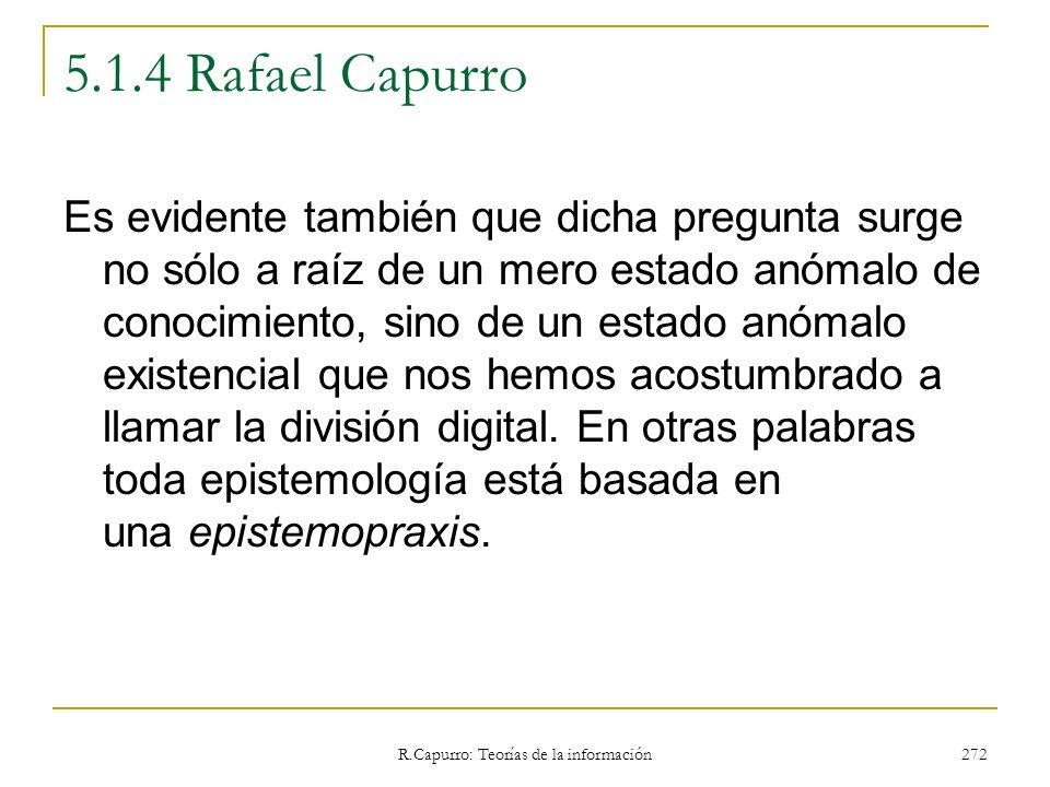 R.Capurro: Teorías de la información 272 5.1.4 Rafael Capurro Es evidente también que dicha pregunta surge no sólo a raíz de un mero estado anómalo de