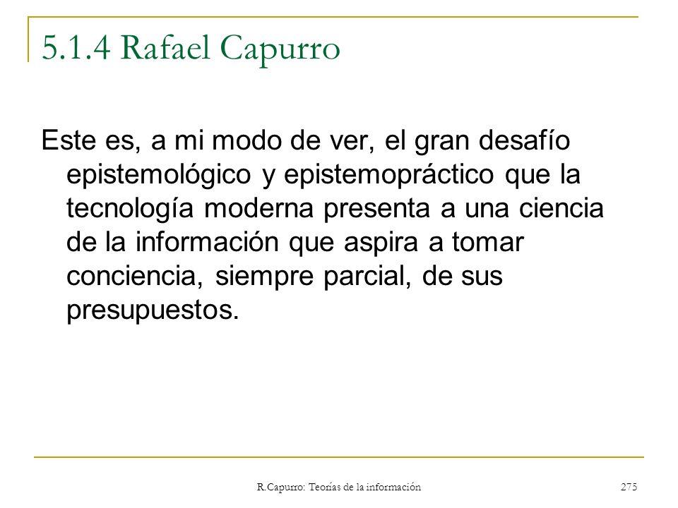 R.Capurro: Teorías de la información 275 5.1.4 Rafael Capurro Este es, a mi modo de ver, el gran desafío epistemológico y epistemopráctico que la tecn