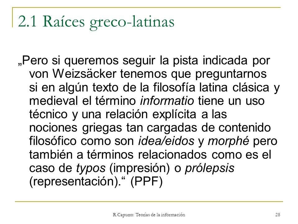 R.Capurro: Teorías de la información 28 2.1 Raíces greco-latinas Pero si queremos seguir la pista indicada por von Weizsäcker tenemos que preguntarnos