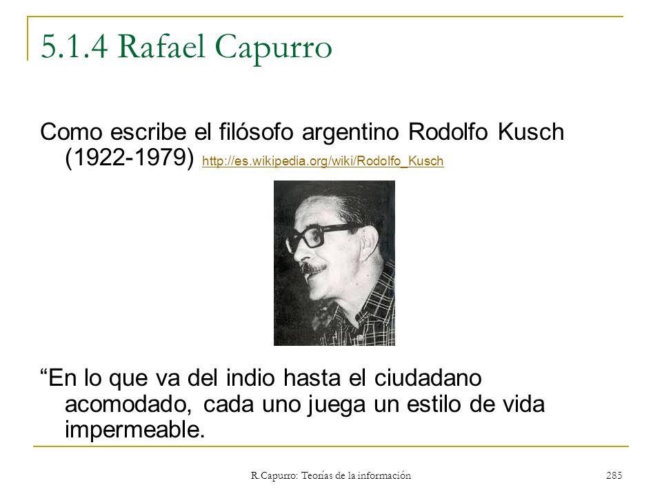 R.Capurro: Teorías de la información 285 5.1.4 Rafael Capurro Como escribe el filósofo argentino Rodolfo Kusch (1922-1979) http://es.wikipedia.org/wik