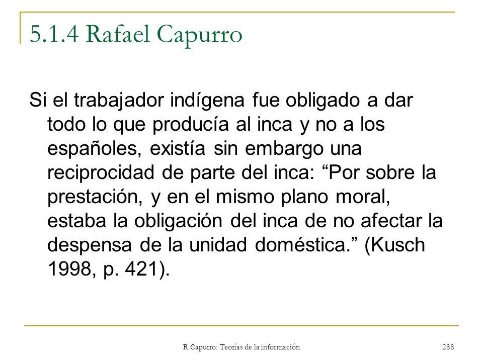 R.Capurro: Teorías de la información 288 5.1.4 Rafael Capurro Si el trabajador indígena fue obligado a dar todo lo que producía al inca y no a los esp