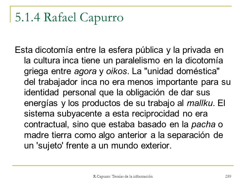 R.Capurro: Teorías de la información 289 5.1.4 Rafael Capurro Esta dicotomía entre la esfera pública y la privada en la cultura inca tiene un paraleli