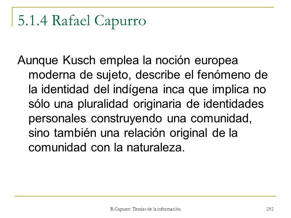 R.Capurro: Teorías de la información 292 5.1.4 Rafael Capurro Aunque Kusch emplea la noción europea moderna de sujeto, describe el fenómeno de la iden