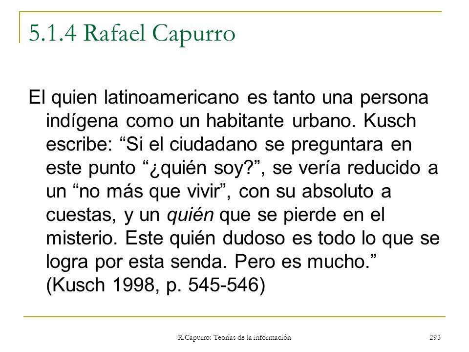 R.Capurro: Teorías de la información 293 5.1.4 Rafael Capurro El quien latinoamericano es tanto una persona indígena como un habitante urbano. Kusch e