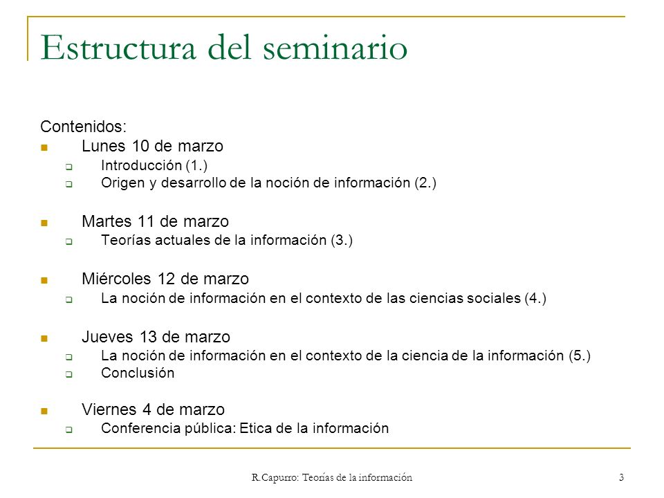 R.Capurro: Teorías de la información 3 Estructura del seminario Contenidos: Lunes 10 de marzo Introducción (1.) Origen y desarrollo de la noción de in