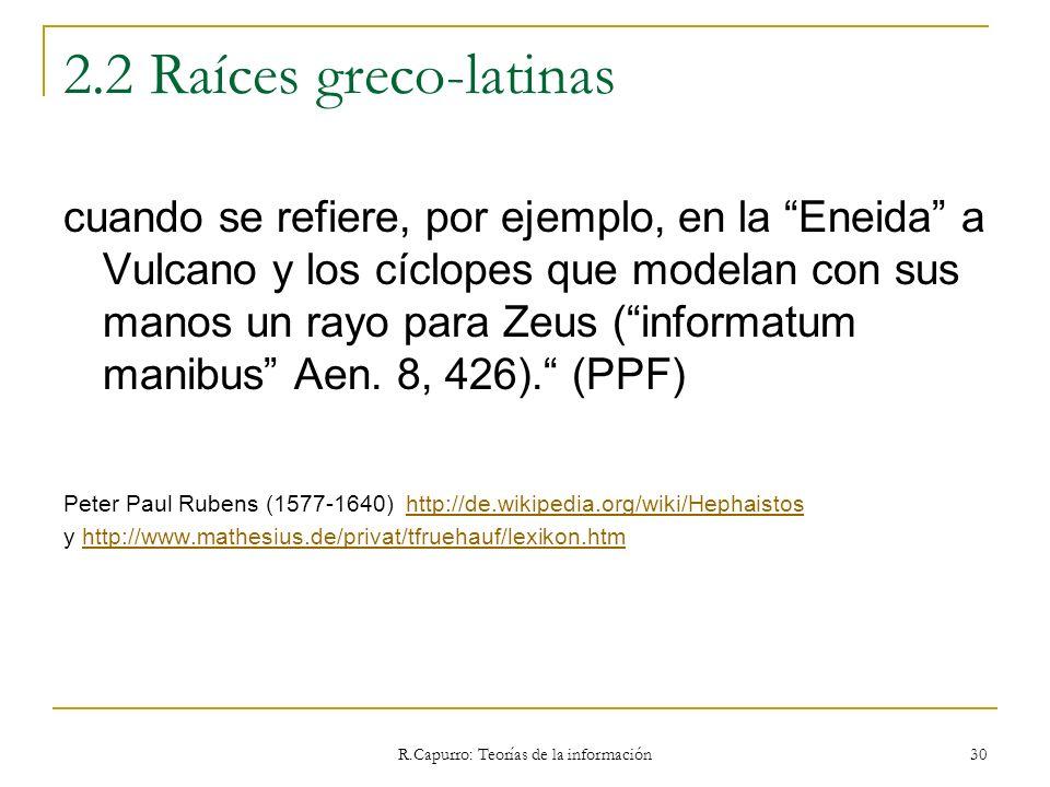 R.Capurro: Teorías de la información 30 2.2 Raíces greco-latinas cuando se refiere, por ejemplo, en la Eneida a Vulcano y los cíclopes que modelan con