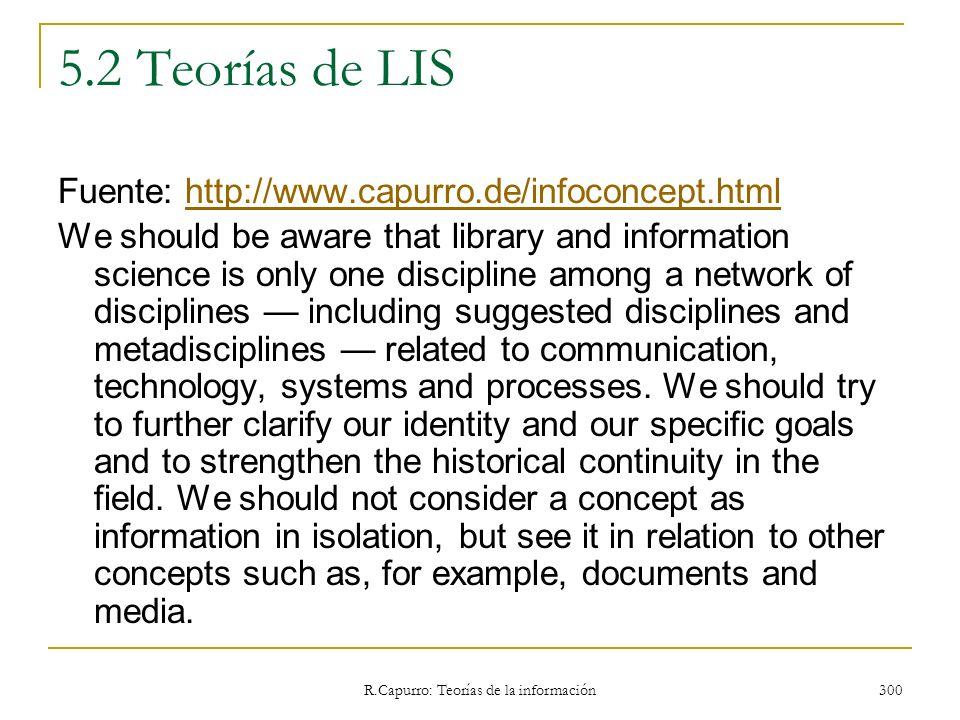 R.Capurro: Teorías de la información 300 5.2 Teorías de LIS Fuente: http://www.capurro.de/infoconcept.htmlhttp://www.capurro.de/infoconcept.html We sh