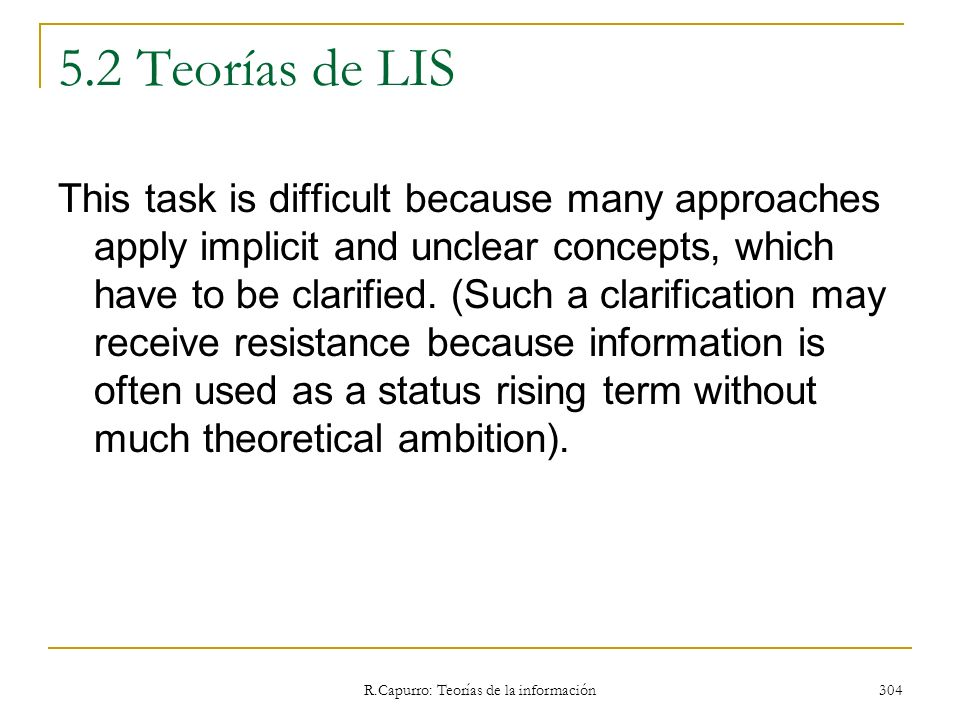 R.Capurro: Teorías de la información 304 5.2 Teorías de LIS This task is difficult because many approaches apply implicit and unclear concepts, which