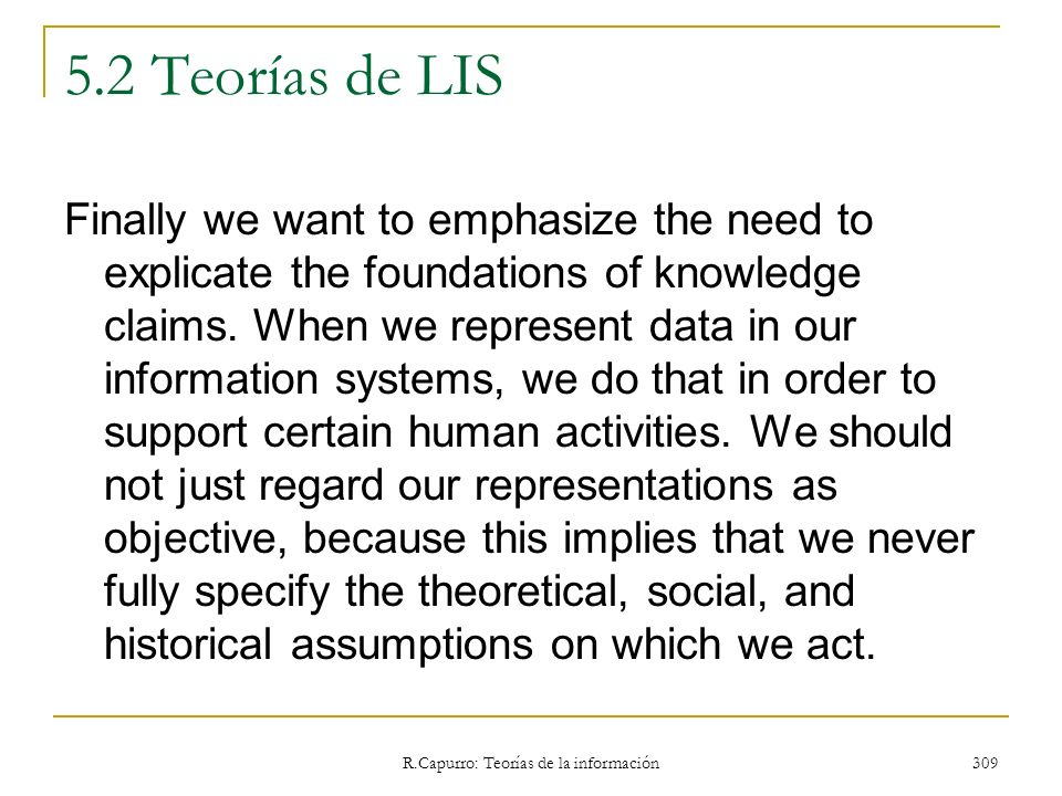 R.Capurro: Teorías de la información 309 5.2 Teorías de LIS Finally we want to emphasize the need to explicate the foundations of knowledge claims. Wh