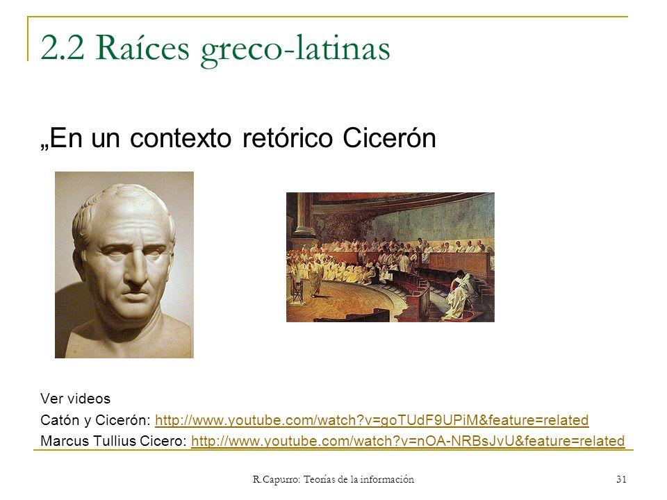 R.Capurro: Teorías de la información 31 2.2 Raíces greco-latinas En un contexto retórico Cicerón Ver videos Catón y Cicerón: http://www.youtube.com/wa