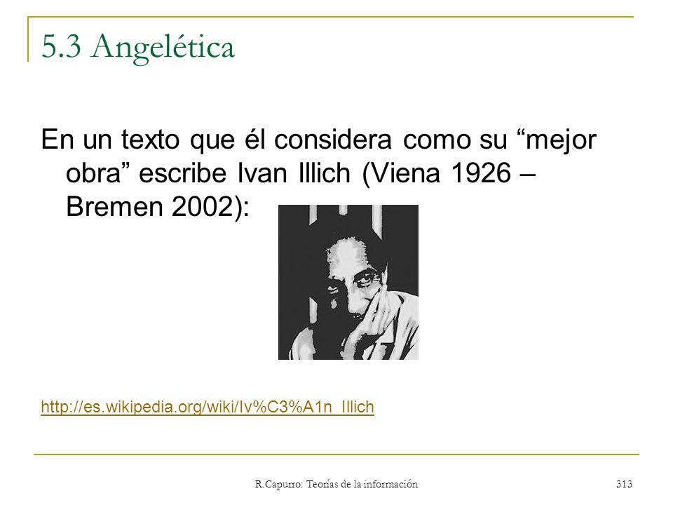 R.Capurro: Teorías de la información 313 5.3 Angelética En un texto que él considera como su mejor obra escribe Ivan Illich (Viena 1926 – Bremen 2002)