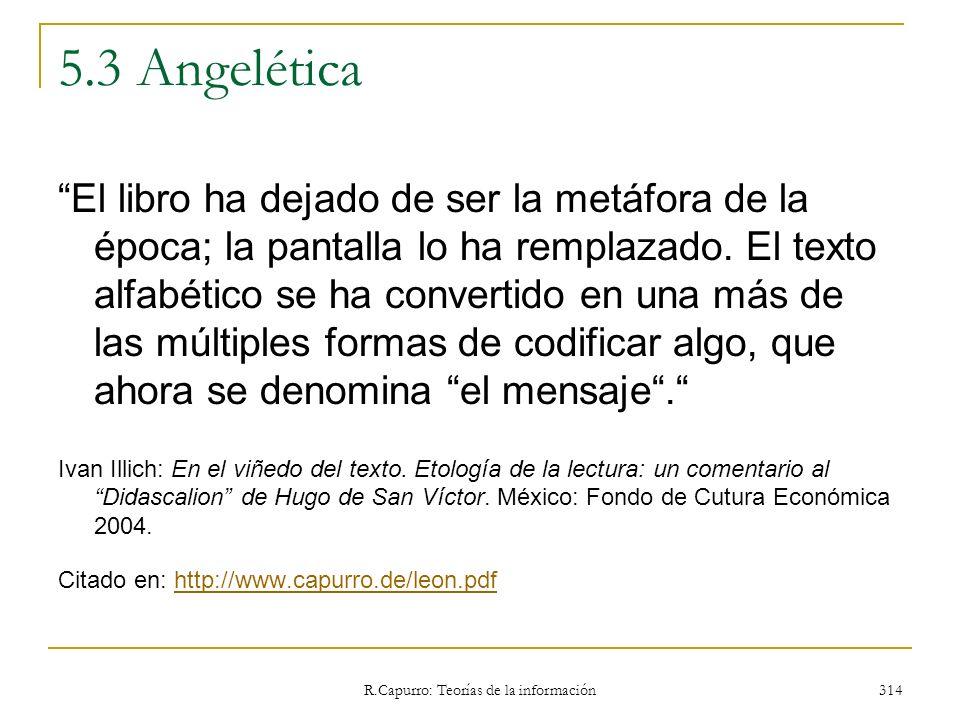 R.Capurro: Teorías de la información 314 5.3 Angelética El libro ha dejado de ser la metáfora de la época; la pantalla lo ha remplazado. El texto alfa