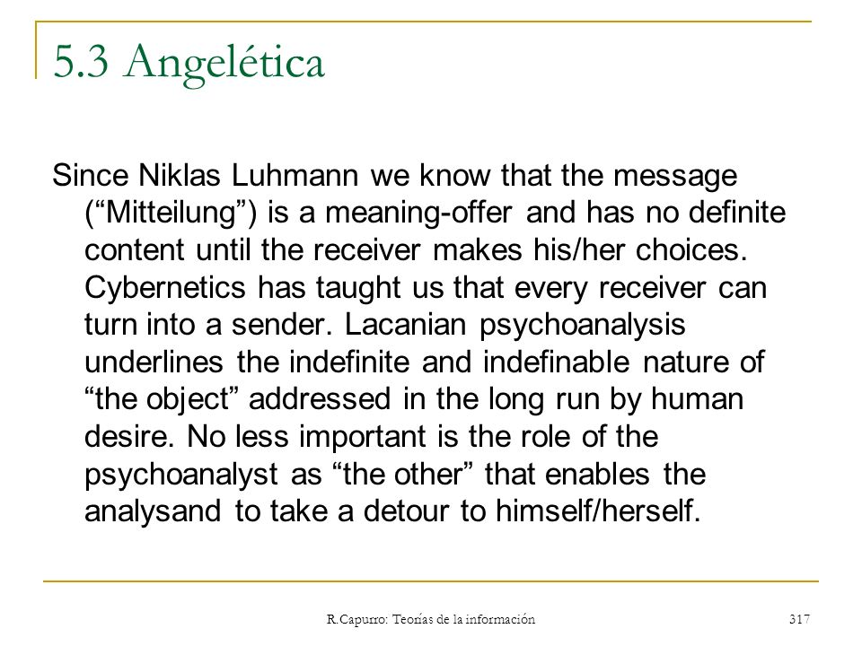 R.Capurro: Teorías de la información 317 5.3 Angelética Since Niklas Luhmann we know that the message (Mitteilung) is a meaning-offer and has no defin