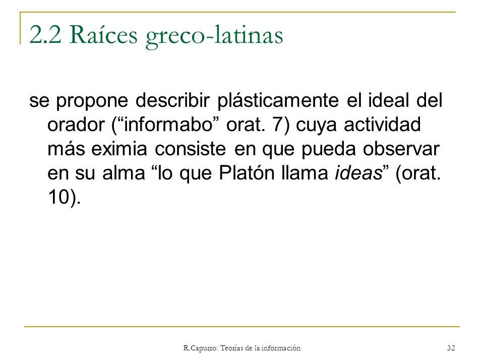 R.Capurro: Teorías de la información 32 2.2 Raíces greco-latinas se propone describir plásticamente el ideal del orador (informabo orat. 7) cuya activ