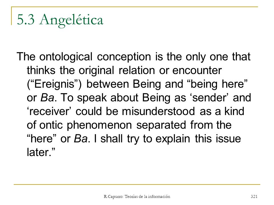 R.Capurro: Teorías de la información 321 5.3 Angelética The ontological conception is the only one that thinks the original relation or encounter (Ere