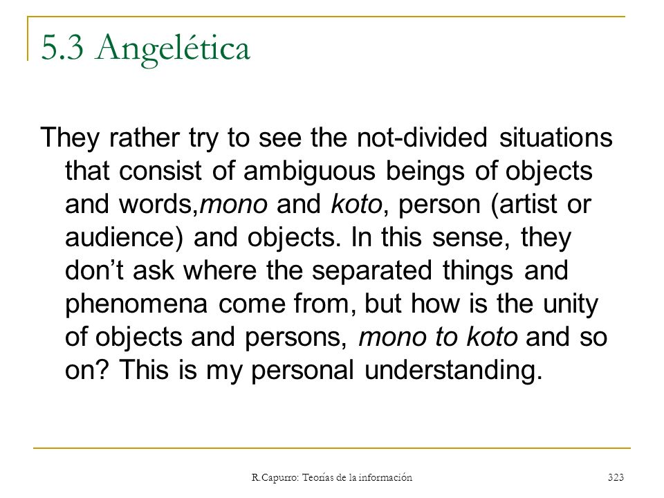 R.Capurro: Teorías de la información 323 5.3 Angelética They rather try to see the not-divided situations that consist of ambiguous beings of objects