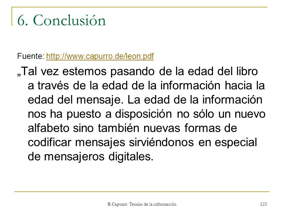 R.Capurro: Teorías de la información 325 6. Conclusión Fuente: http://www.capurro.de/leon.pdfhttp://www.capurro.de/leon.pdf Tal vez estemos pasando de