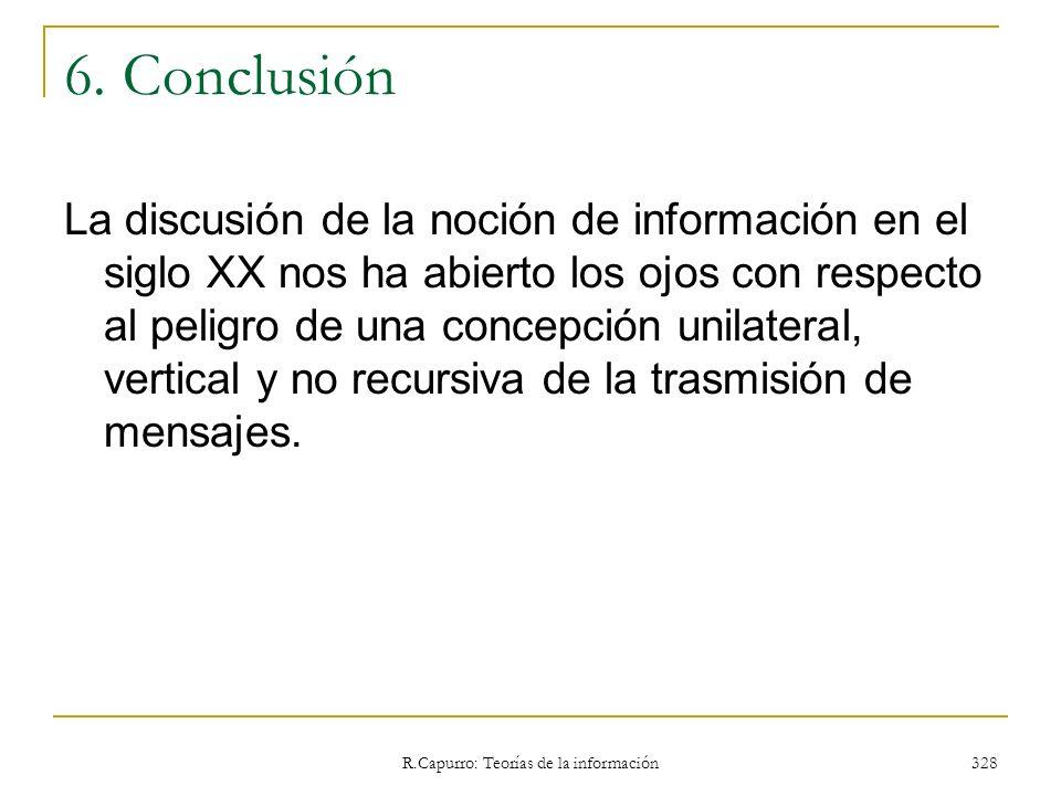 R.Capurro: Teorías de la información 328 6. Conclusión La discusión de la noción de información en el siglo XX nos ha abierto los ojos con respecto al