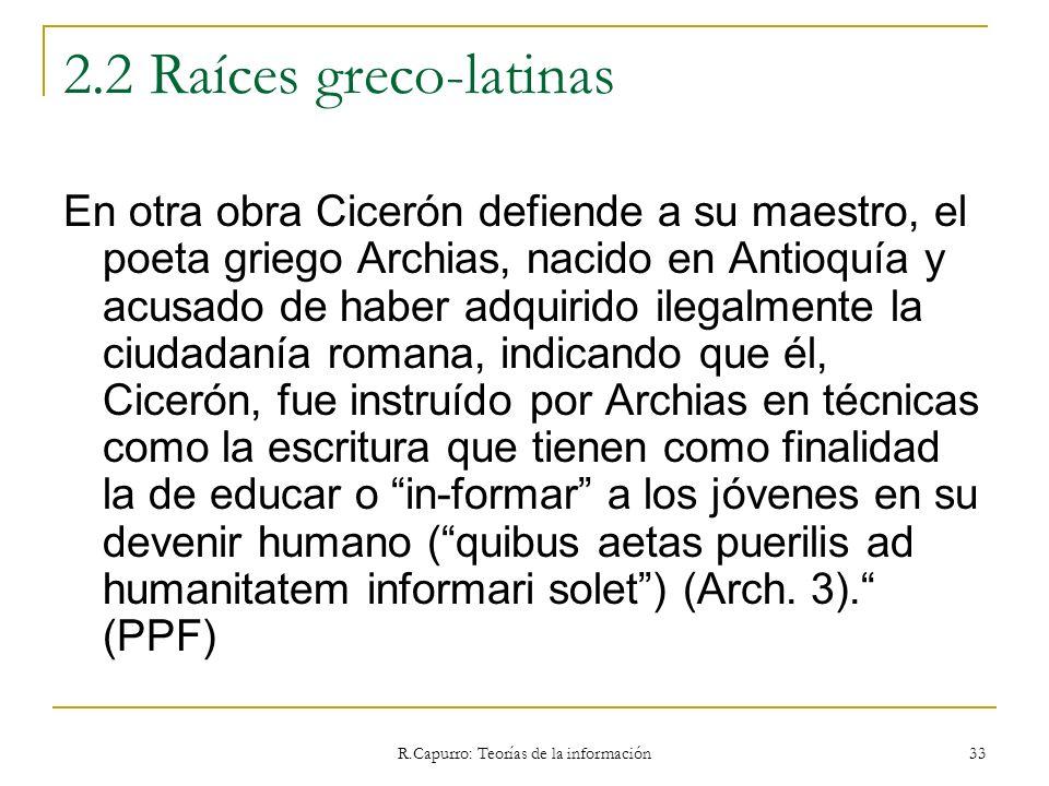 R.Capurro: Teorías de la información 33 2.2 Raíces greco-latinas En otra obra Cicerón defiende a su maestro, el poeta griego Archias, nacido en Antioq
