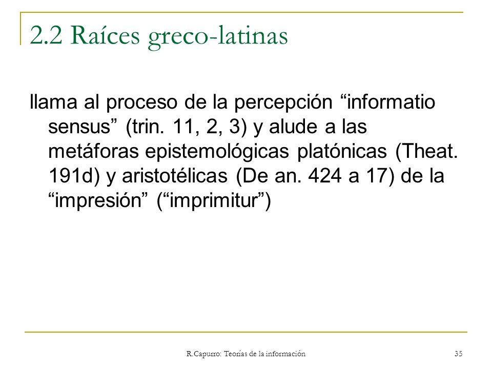 R.Capurro: Teorías de la información 35 2.2 Raíces greco-latinas llama al proceso de la percepción informatio sensus (trin. 11, 2, 3) y alude a las me