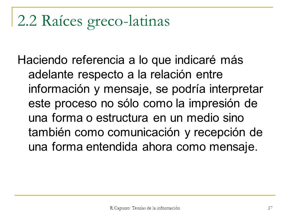 R.Capurro: Teorías de la información 37 2.2 Raíces greco-latinas Haciendo referencia a lo que indicaré más adelante respecto a la relación entre infor