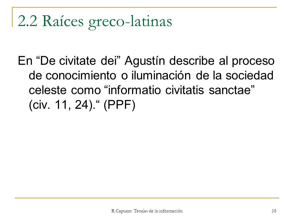 R.Capurro: Teorías de la información 38 2.2 Raíces greco-latinas En De civitate dei Agustín describe al proceso de conocimiento o iluminación de la so