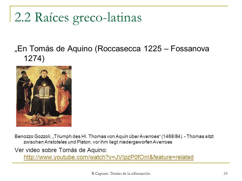 R.Capurro: Teorías de la información 39 2.2 Raíces greco-latinas En Tomás de Aquino (Roccasecca 1225 – Fossanova 1274) Benozzo Gozzoli, Triumph des Hl