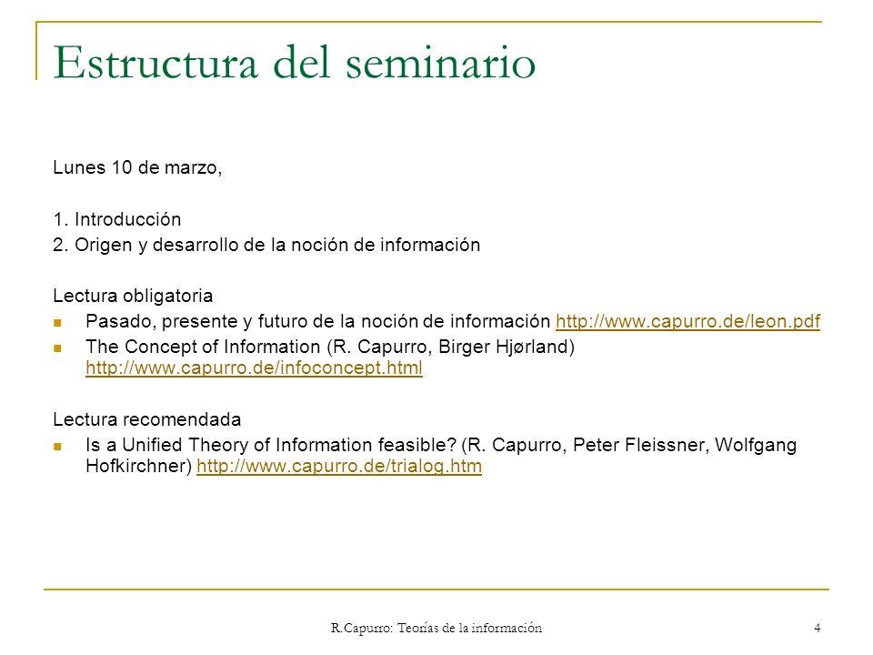 R.Capurro: Teorías de la información 4 Estructura del seminario Lunes 10 de marzo, 1. Introducción 2. Origen y desarrollo de la noción de información