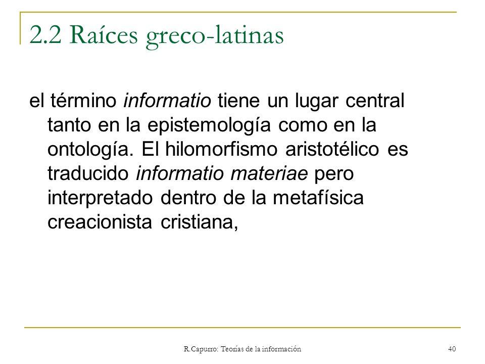 R.Capurro: Teorías de la información 40 2.2 Raíces greco-latinas el término informatio tiene un lugar central tanto en la epistemología como en la ont