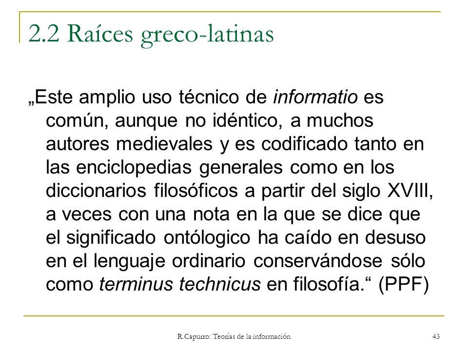 R.Capurro: Teorías de la información 43 2.2 Raíces greco-latinas Este amplio uso técnico de informatio es común, aunque no idéntico, a muchos autores