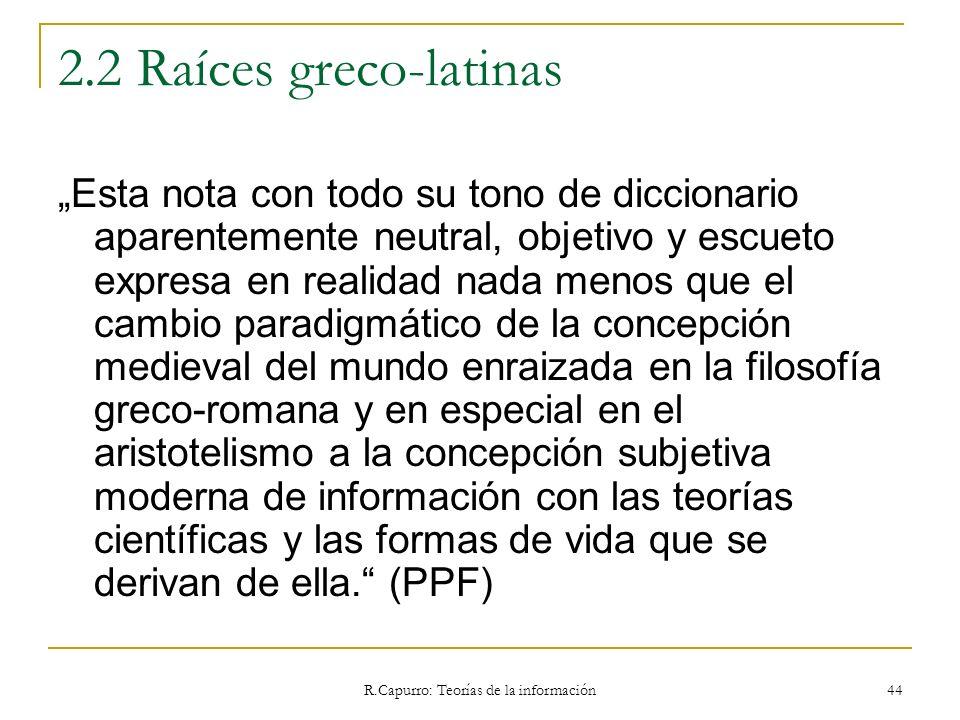 R.Capurro: Teorías de la información 44 2.2 Raíces greco-latinas Esta nota con todo su tono de diccionario aparentemente neutral, objetivo y escueto e