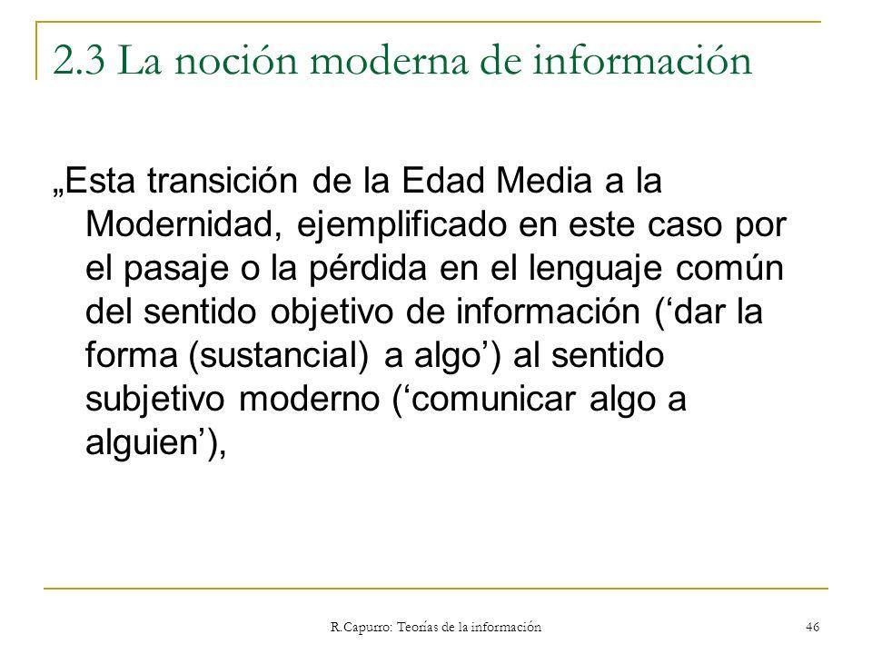 R.Capurro: Teorías de la información 46 2.3 La noción moderna de información Esta transición de la Edad Media a la Modernidad, ejemplificado en este c