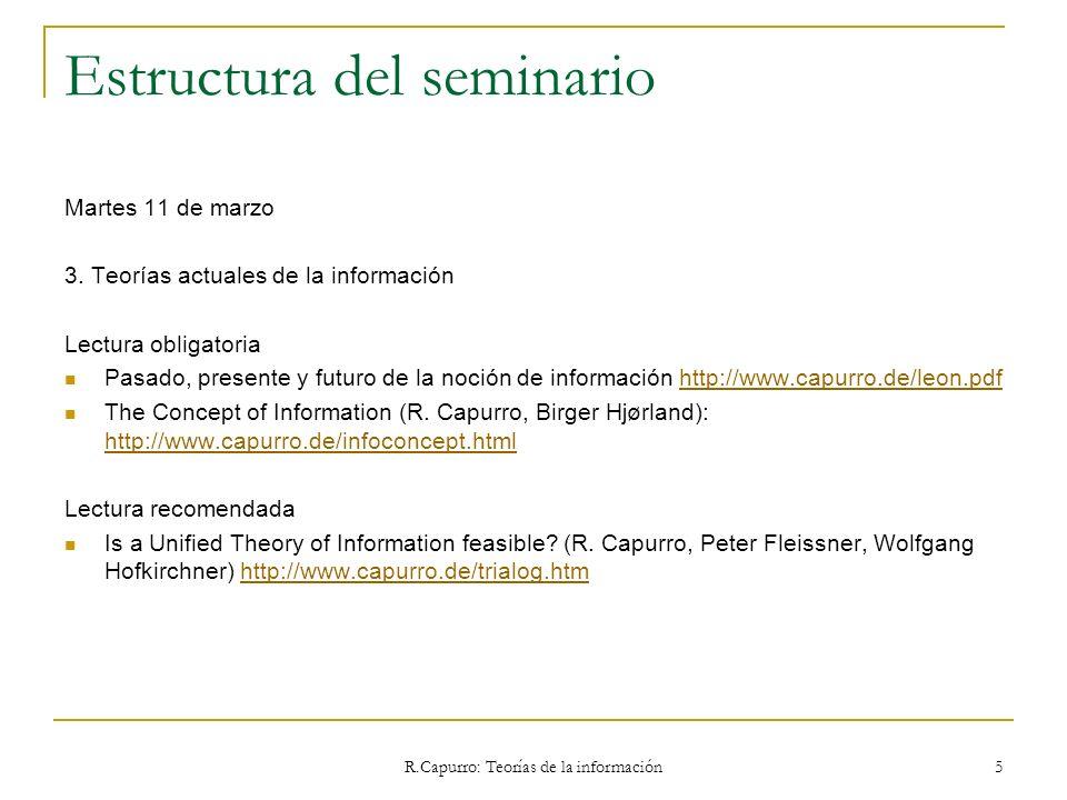 R.Capurro: Teorías de la información 106 3.4.3 Mark Burgin Fuente: http://bitrum.unileon.es/noticias/archivo-de-noticiashttp://bitrum.unileon.es/noticias/archivo-de-noticias La teoría general de la información contiene tres partes: Filosófica, que ofrece una visión de la información y su lugar en el mundo contemporáneo; Metodológica, dedicada al estudio de los principios básicos de la teoría de la información y de las tecnologías de la información; Teórica, que con un fundamento matemático ofrecen diferentes modelos matemáticos de la información, de los procesos informacionales y de los sistemas de procesado de información.