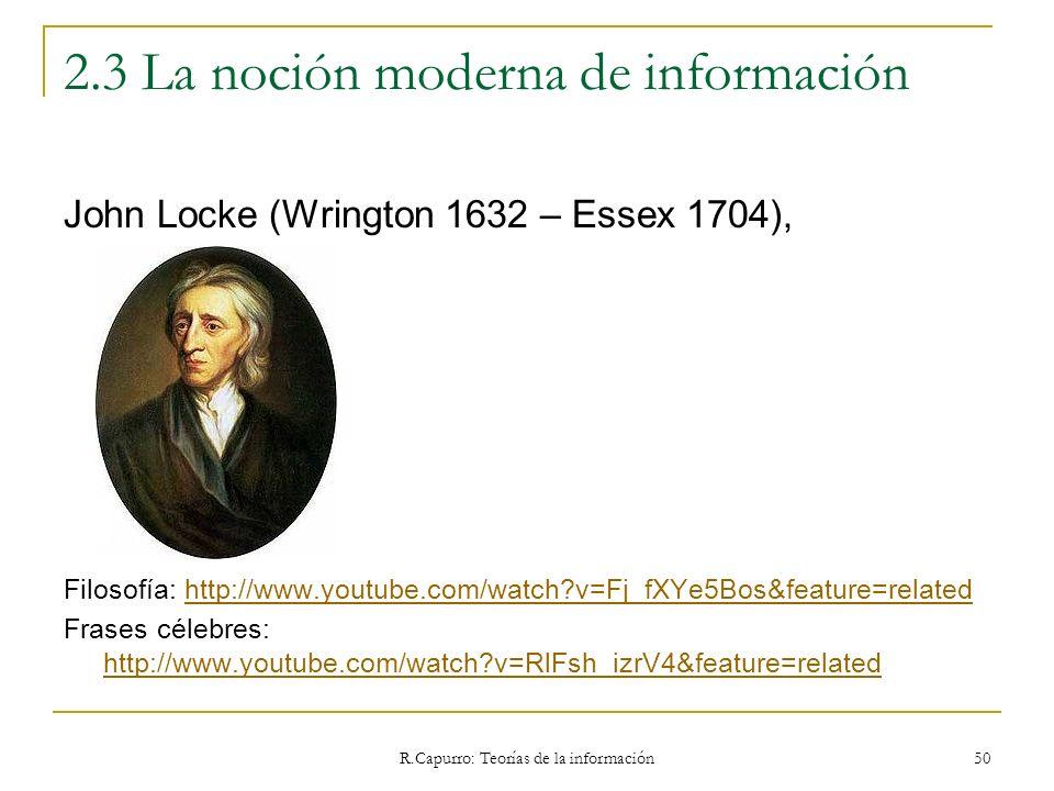 R.Capurro: Teorías de la información 50 2.3 La noción moderna de información John Locke (Wrington 1632 – Essex 1704), Filosofía: http://www.youtube.co