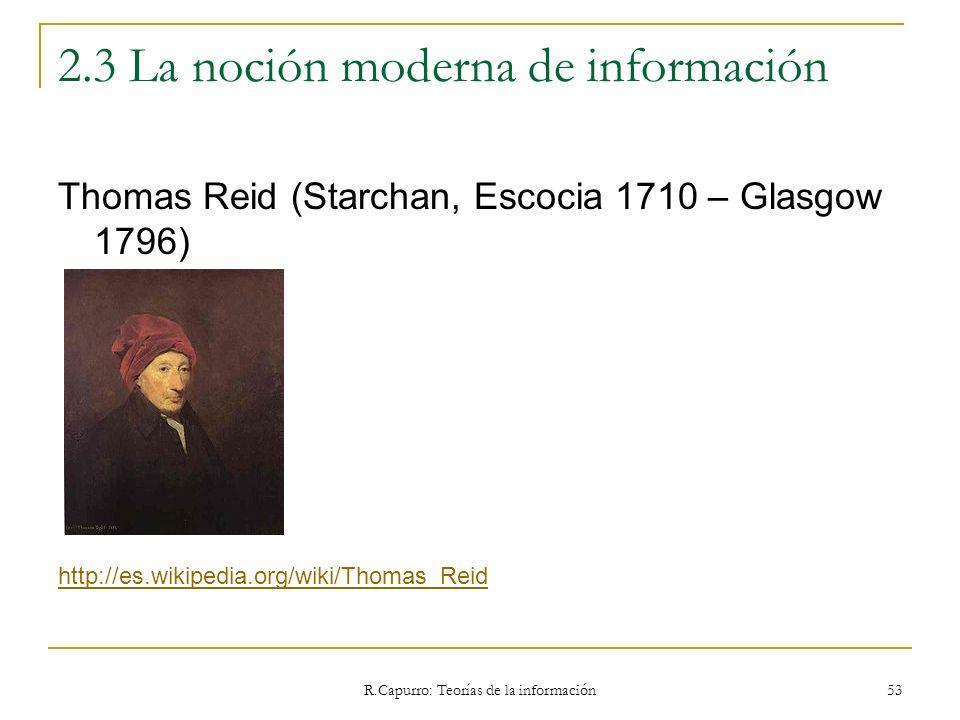 R.Capurro: Teorías de la información 53 2.3 La noción moderna de información Thomas Reid (Starchan, Escocia 1710 – Glasgow 1796) http://es.wikipedia.o
