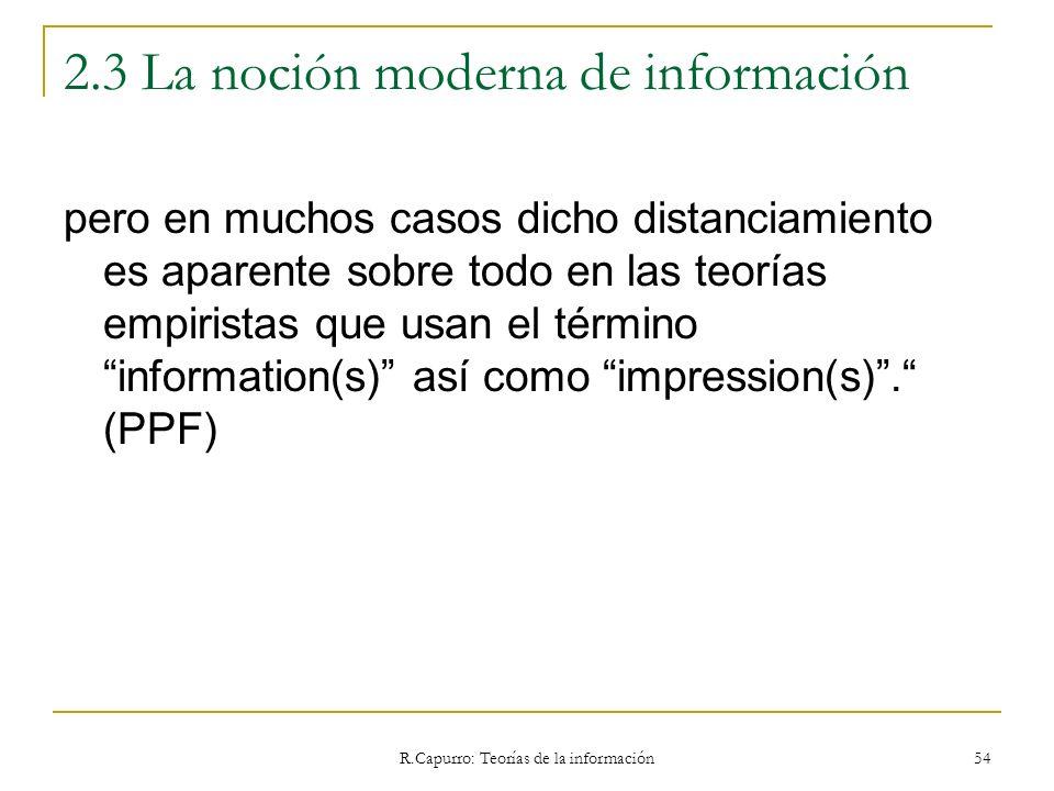 R.Capurro: Teorías de la información 54 2.3 La noción moderna de información pero en muchos casos dicho distanciamiento es aparente sobre todo en las