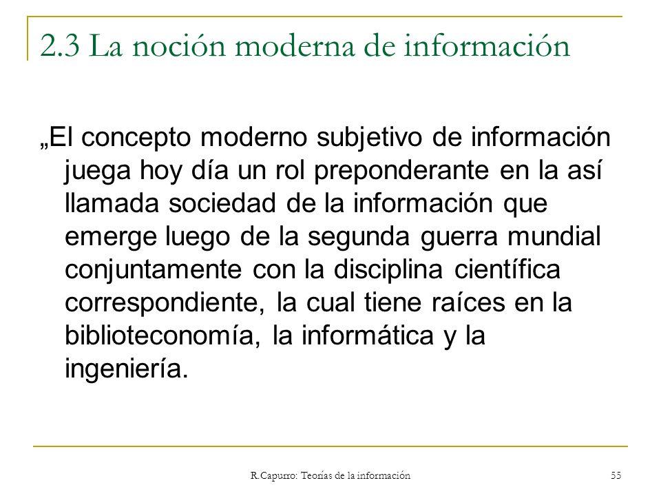 R.Capurro: Teorías de la información 55 2.3 La noción moderna de información El concepto moderno subjetivo de información juega hoy día un rol prepond