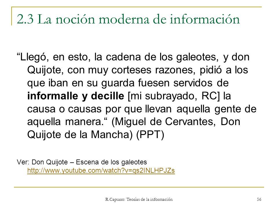 R.Capurro: Teorías de la información 56 2.3 La noción moderna de información Llegó, en esto, la cadena de los galeotes, y don Quijote, con muy cortese