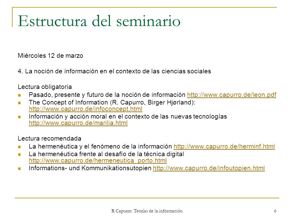 R.Capurro: Teorías de la información 277 5.1.4 Rafael Capurro Assim é nossa crença que o destino final, o objetivo do travalho com a informação é promover o desenvolvimento do indivíduo de seu grupo e da sociedade.