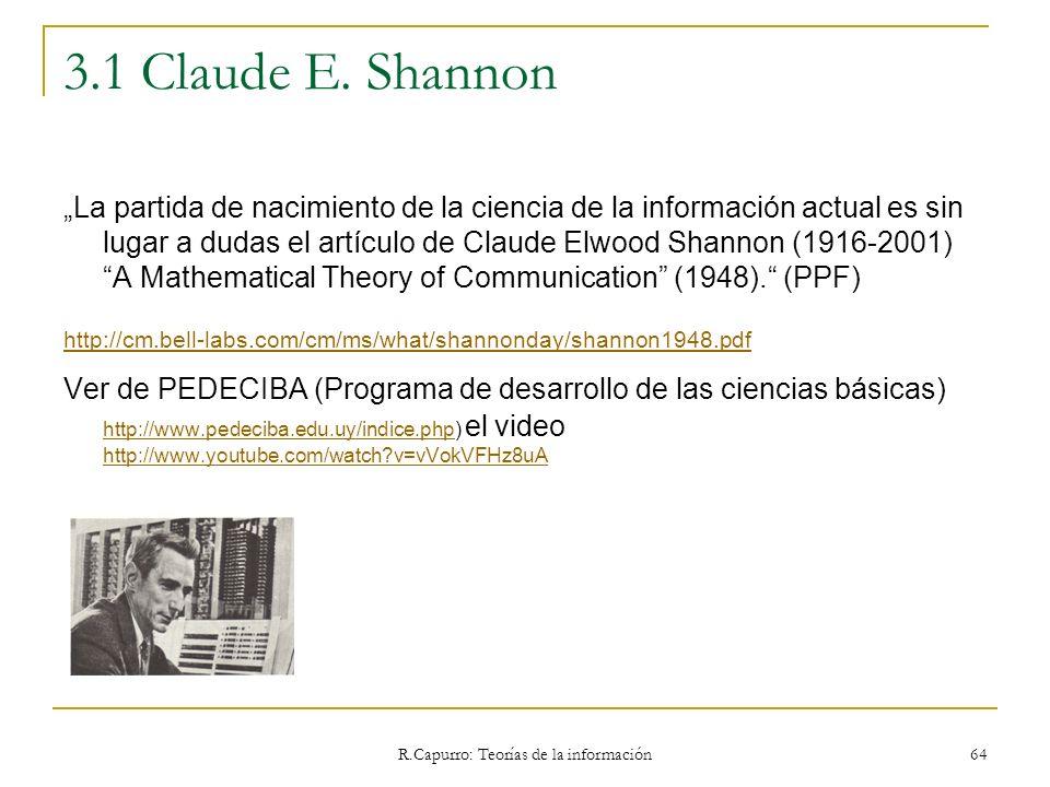 R.Capurro: Teorías de la información 64 3.1 Claude E. Shannon La partida de nacimiento de la ciencia de la información actual es sin lugar a dudas el