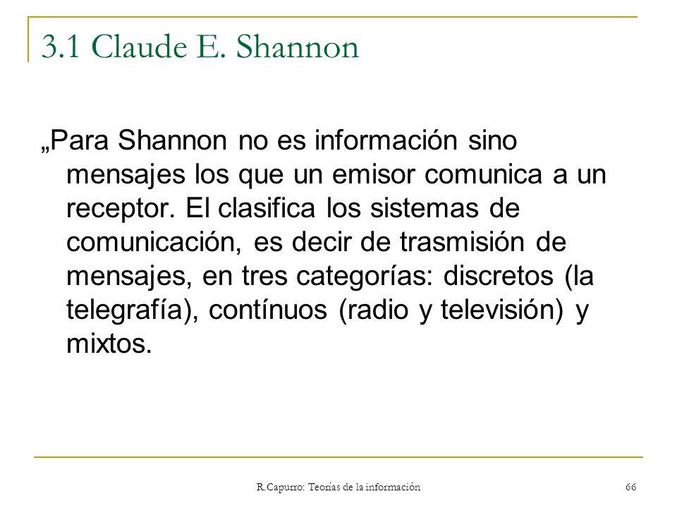 R.Capurro: Teorías de la información 66 3.1 Claude E. Shannon Para Shannon no es información sino mensajes los que un emisor comunica a un receptor. E
