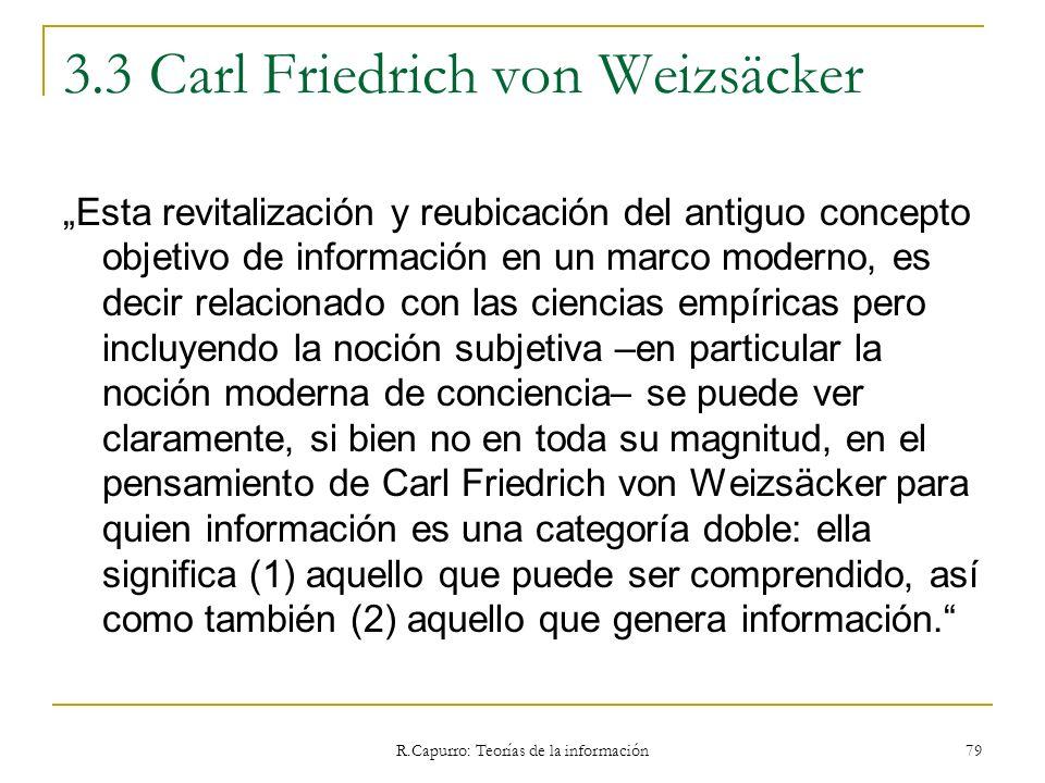 R.Capurro: Teorías de la información 79 3.3 Carl Friedrich von Weizsäcker Esta revitalización y reubicación del antiguo concepto objetivo de informaci
