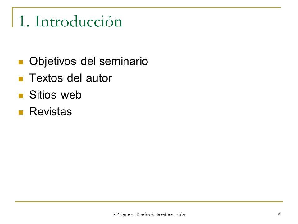 R.Capurro: Teorías de la información 8 1. Introducción Objetivos del seminario Textos del autor Sitios web Revistas