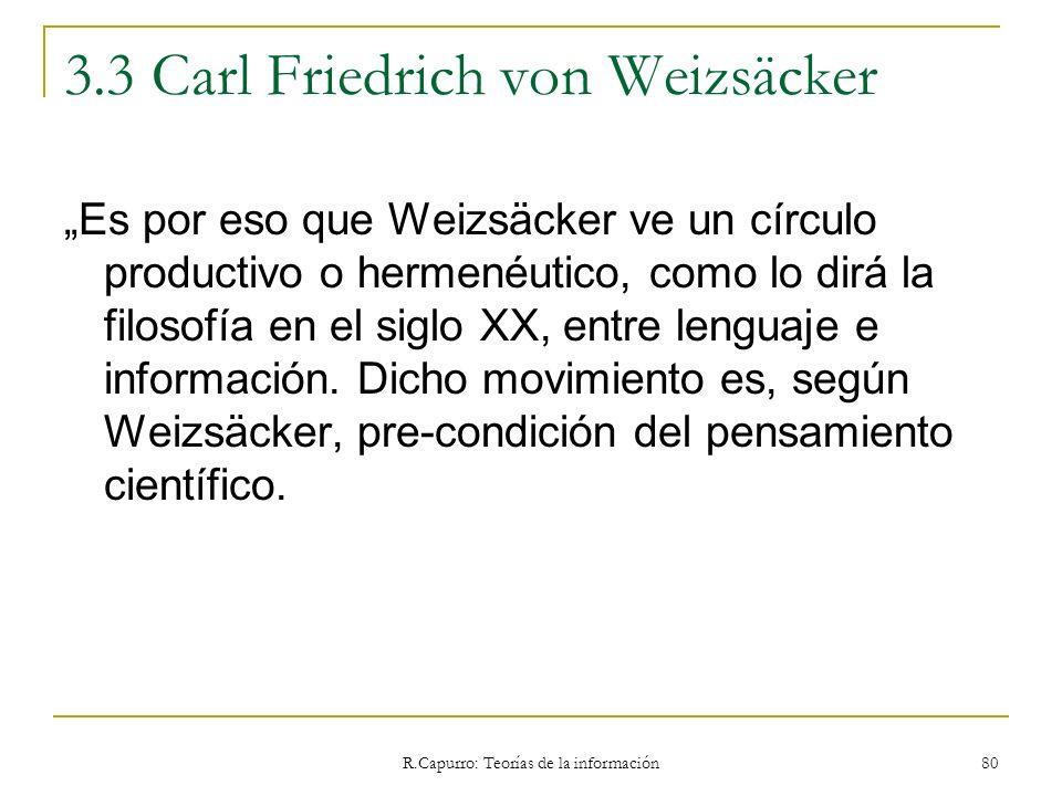 R.Capurro: Teorías de la información 80 3.3 Carl Friedrich von Weizsäcker Es por eso que Weizsäcker ve un círculo productivo o hermenéutico, como lo d